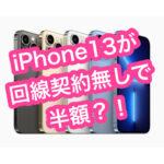 iPhone13が回線契約なしで半額の料金で購入できる?!